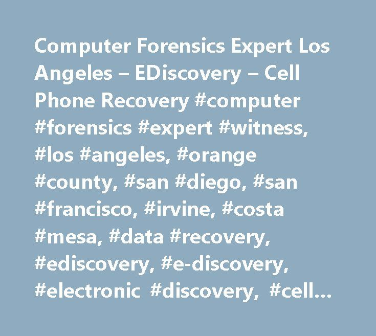 Computer Forensics Expert Los Angeles – EDiscovery – Cell Phone Recovery #computer #forensics #expert #witness, #los #angeles, #orange #county, #san #diego, #san #francisco, #irvine, #costa #mesa, #data #recovery, #ediscovery, #e-discovery, #electronic #discovery, #cell #phone #data #recovery,computer #investigation, #imaging #hard #drive, #imaging #computer, #find #evidence #on #computer, #expert #witness, #esi, #hidden #data, #deleted #data…