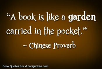 A book is like a garden carried in the pocket. ~ Chinese Proverb