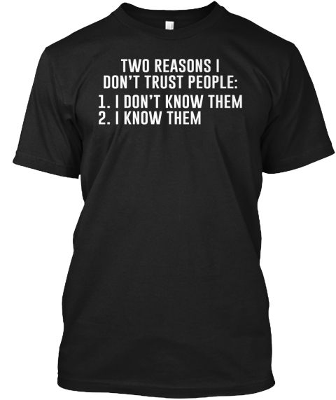 Two reasons I don't trust people:  1. I don't know them  2. I know them
