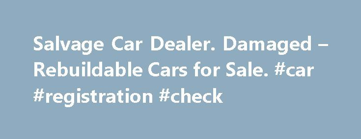 Salvage Car Dealer. Damaged – Rebuildable Cars for Sale. #car #registration #check http://cars.remmont.com/salvage-car-dealer-damaged-rebuildable-cars-for-sale-car-registration-check/  #salvage cars # 20 Years Experience Bringing the Salvage Industry to the Public Summit Motors Corp is your number one source for late model salvage and rebuildable cars, SUVs, trucks and hybrids. We purchase our inventory of salvage cars from thousands of insurance companies, auctions and banks. By browsing…