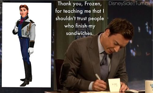 """Thank you Frozen for teaching me that I shouldn't trust people who finish my sandwiches.""  -Jimmy Fallon"