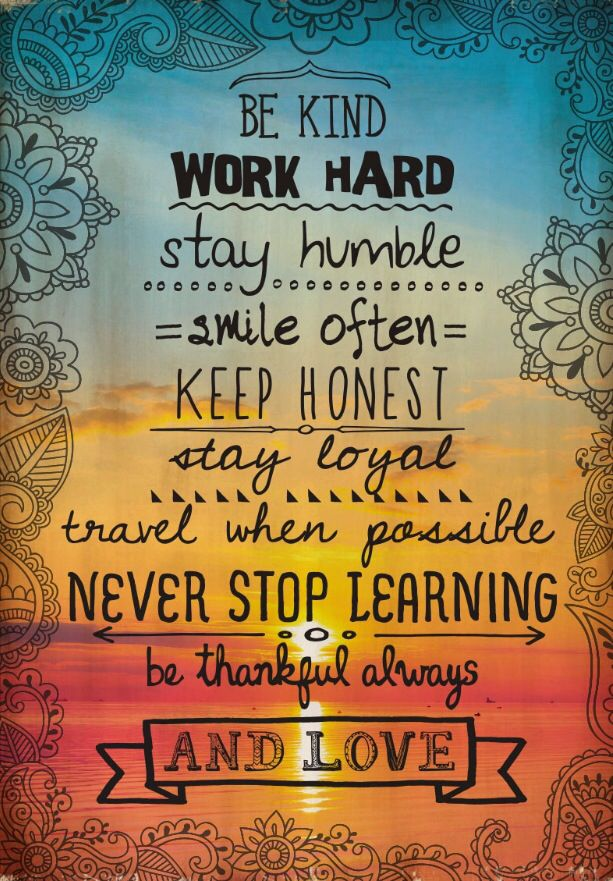 Be kind. Work hard. Stay humble. Smile often. Keep honest. Stay loyal. Travel when possible. Never stop learning. Be thankful always... and love.: