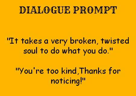 """dialogue prompt - """"It takes a very broken, twisted soul to do what you do."""" """"You're too kind. Thanks for noticing!"""""""