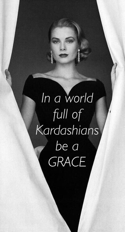 In a world full of Kardashians be a Grace... Happens to be who I am named after :)