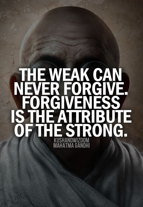 """The weak can never forgive. Forgiveness is the attribute of the strong .""""Gandhi"""".  I will continue to pray."""