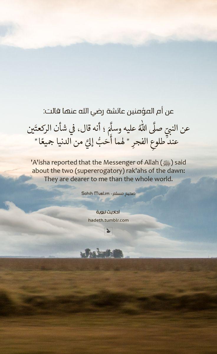 """عن عائىشة أم المؤمنين رضي الله عنها قالت :""""عن النبيِّ صلَّى اللهُ عليه وسلَّمَ ؛ أنه قال ، في شأن الركعتَين عند طلوعِ الفجرِ """" لهما أَحَبُّ إليَّ من الدنيا جميعًا """" . صحيح مسلم'A'isha reported that the Messenger of Allah (ﷺ) said about the two (supererogatory) rak'ahs of the dawn: """"They are dearer to me than the whole world."""" Sahih Muslim 725 b In-book reference : Book 6, Hadith 119USC-MSA web (English) reference : Book 4, Hadith 1574"""