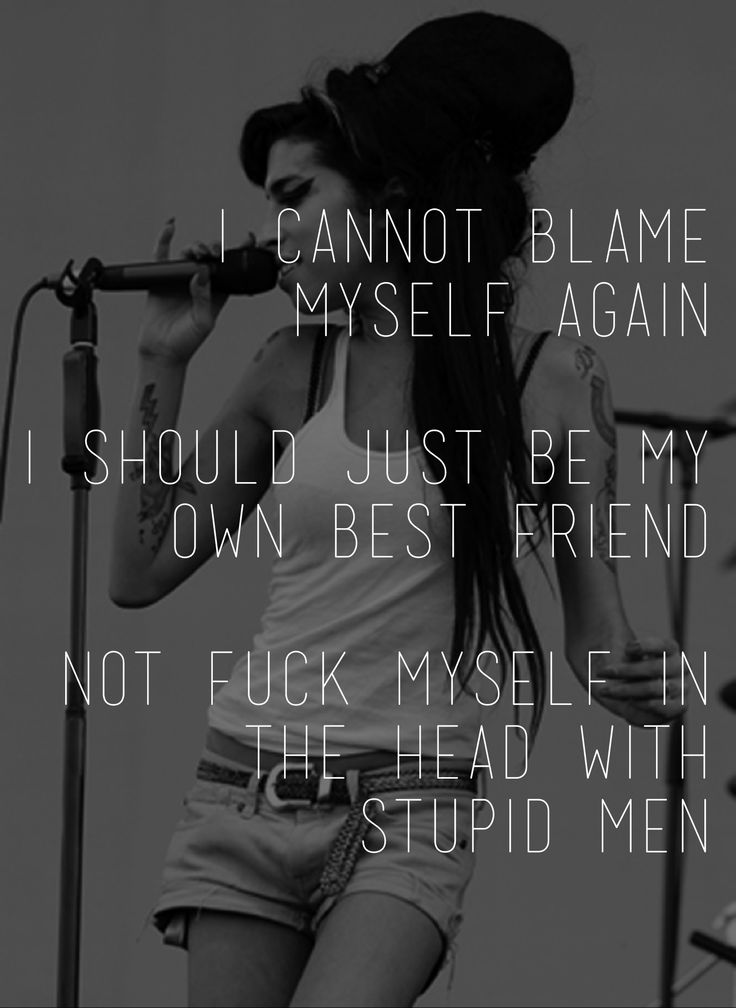 I cannot blame myself again, I should just be my own best friend. Not fuck myself in the head with stupid men - Amy Winehouse
