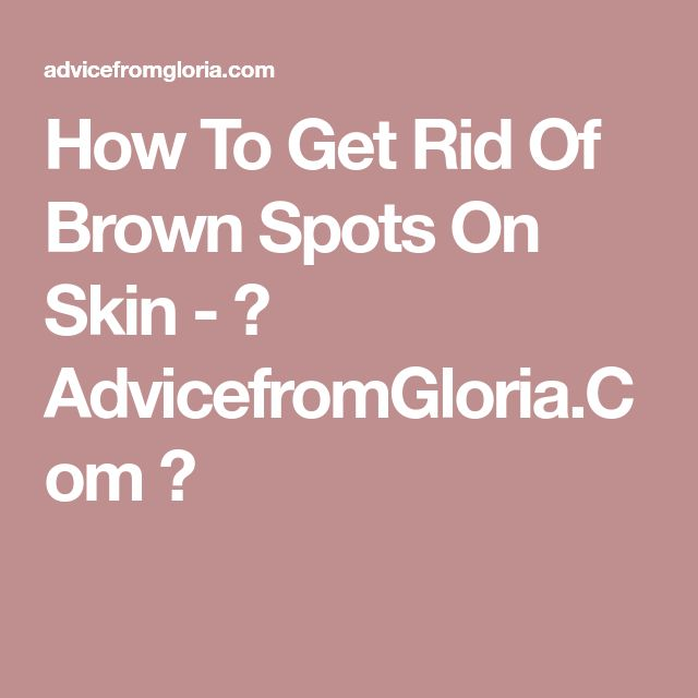 How To Get Rid Of Brown Spots On Skin - ♥ AdvicefromGloria.Com ♥
