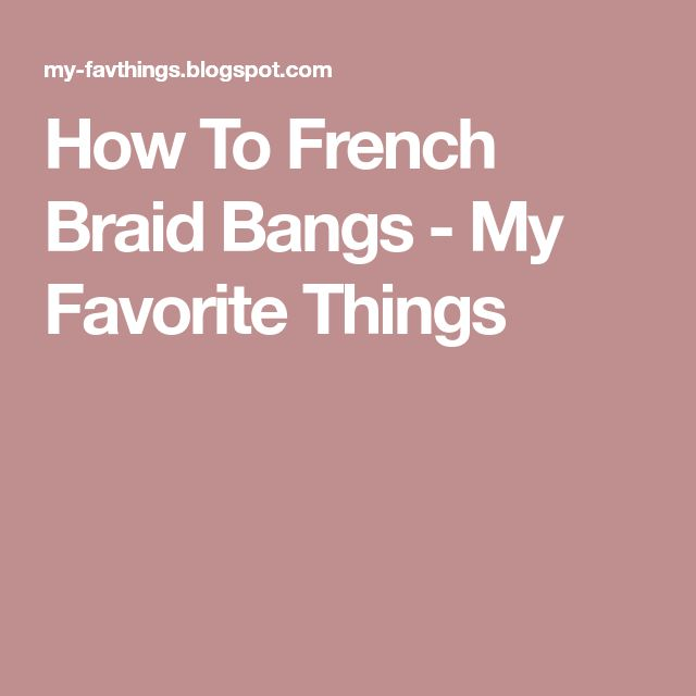 How To French Braid Bangs - My Favorite Things