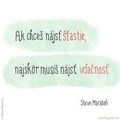 Ak chceš nájsť ŠŤASTIE, najskôr musíš nájsť VĎAČNOSŤ -- Steve Maraboli
