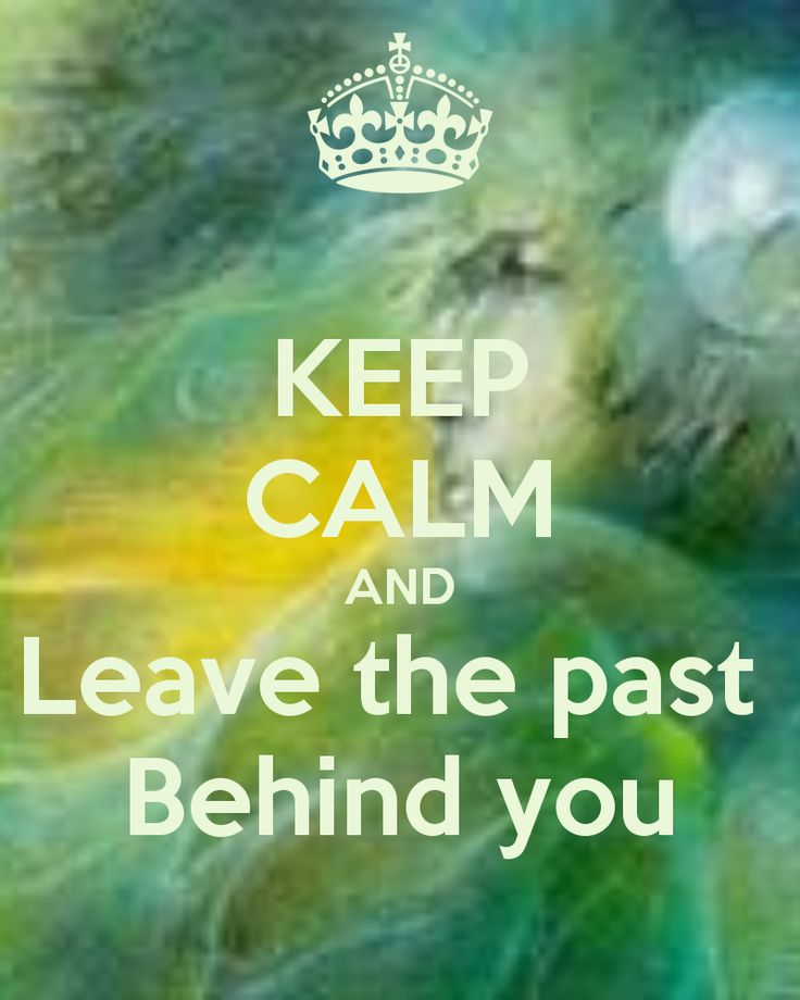 KEEP CALM AND Leave the past  Behind you created by E M 888