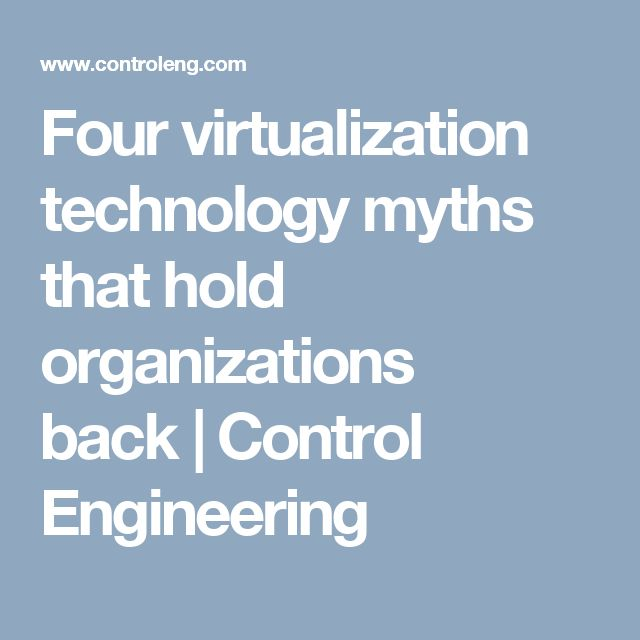 Four virtualization technology myths that hold organizations back | Control Engineering