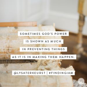 """Sometimes God's power is shown as much in preventing things as it is in making them happen. We may never know why. But we can always know and trust the Who.  Dear Lord, thank You for knowing what I need and what I don't — even when I don't agree. Help me see Your """"yes"""" and """"no"""" as protection and guidance. Today, I choose to trust You. In Jesus' Name, Amen."""
