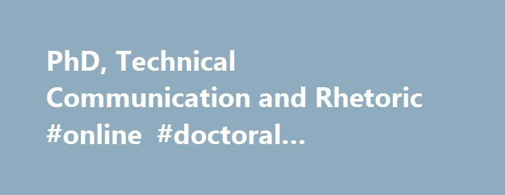 PhD, Technical Communication and Rhetoric #online #doctoral #programs #in #communication http://vermont.remmont.com/phd-technical-communication-and-rhetoric-online-doctoral-programs-in-communication/  # PhD in Technical Communication and Rhetoric Purpose of Degree Program The PhD qualifies people to conduct independent research by various methods and thus to contribute to knowledge. The PhD is usually a qualification for a professorial position in a university. The aims of study are broad…