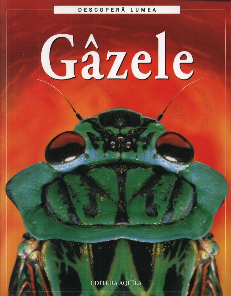 Rosie Dickins - Gazele; Varsta: +3 ani; Cartea prezinta mediile de viata ale diferitor insecte, modul in care acestea se hranesc si se inmultesc. Informatia stiintifica este accesibilizata prin intermediul textului si al imaginilor expresive.