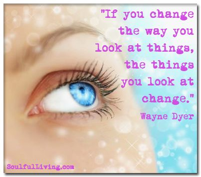 """If you change the way you look at things, the things you look at change."" Wayne Dyer   http://www.soulfulliving.com"