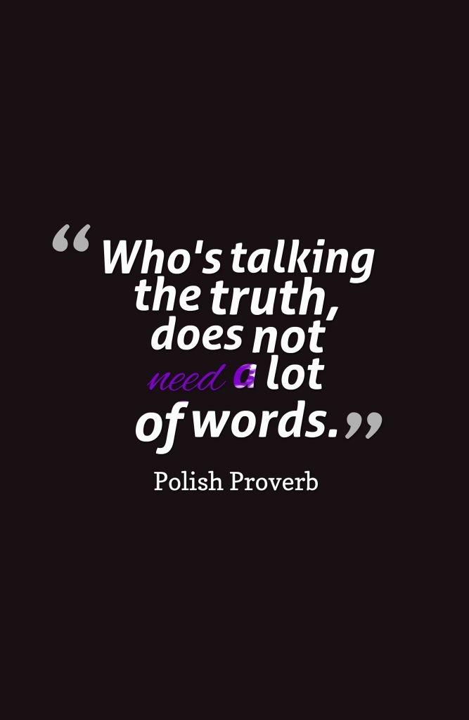 Who's talking the truth, does not need a lot of words.-Polish Proverb