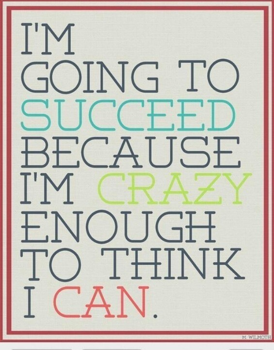 """I'm going to succeed because I'm crazy enough to think I can."""