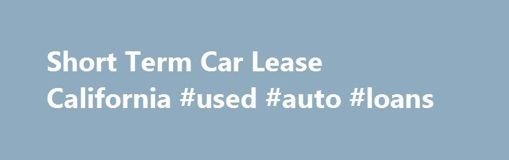 Short Term Car Lease California #used #auto #loans http://canada.remmont.com/short-term-car-lease-california-used-auto-loans/  #short term auto lease # Short Term Car Lease California If you don't have a car, but you think you may want one for a short amount of time, you should think about getting a short term car lease in California. Car leasing is a type of lending where you are allowed to use a car for a specified amount of time and pay for the time you have it. How Leasing Works When you…