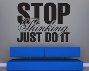 Stop thinking, just do it