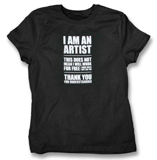 This was going around FB awhile back...I Am An Artist T-Shirt....excellent point....well, sometimes we all have to work for free and that's ok..but what the shirt says is true and relevant to the times we're living in now....it's very difficult to survive and take care of ourselves and our loved ones...and we do have to eat and pay bills!:)