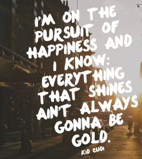 """I'm on the pursuit of happiness and I know: everything that shines ain't always gonna be gold."" Kid Cudi"