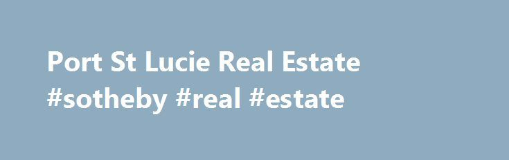 Port St Lucie Real Estate #sotheby #real #estate http://real-estate.remmont.com/port-st-lucie-real-estate-sotheby-real-estate/  #port st lucie real estate # Port St. Lucie Statistics Total Listings 2,722 Average Price $189,000 Highest Listing Price $4,631,000 Lowest Listing Price $0 Situated 50 miles north of West Palm Beach, at the halfway point between Miami and Orlando, Port St. Lucie real estate is located within a diverse metropolitan area that combines bustling… Read More »The post…