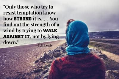 Only those who try to resist temptation know how strong it is... You find out the strength of a wind by trying to walk against it, not by lying down.