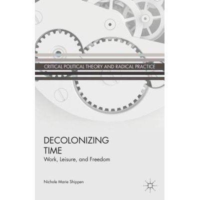 Decolonizing time : work, leisure and freedom / Nichole Marie Shippen.     Palgrave Macmillan, 2014