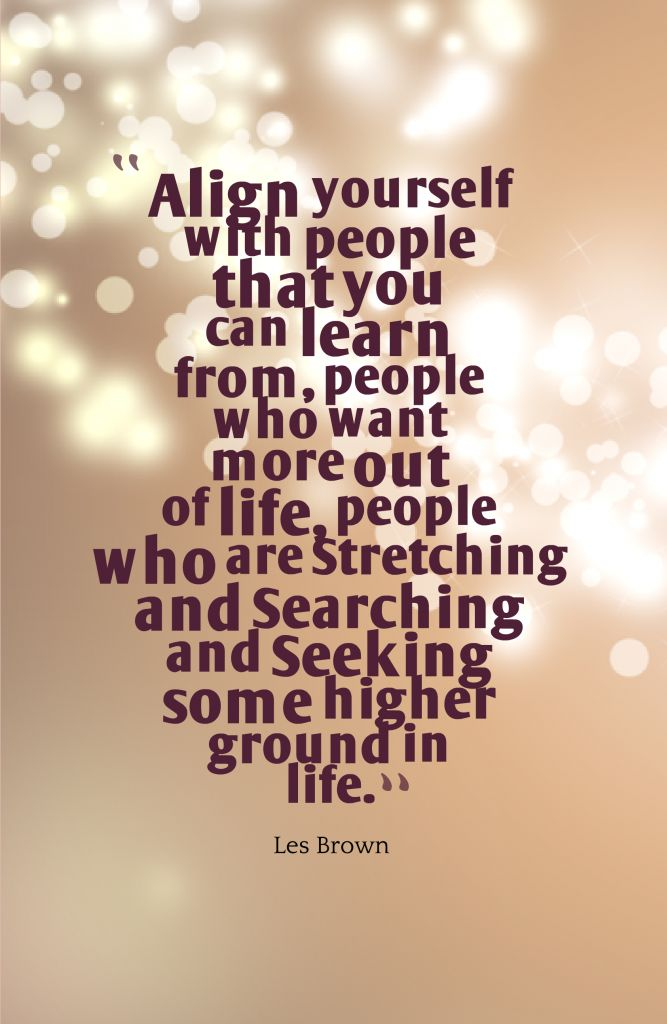 Align yourself with people that you can learn from, people who want more out of life, people who are Stretching and Searching and Seeking some higher ground in life.-Les Brown