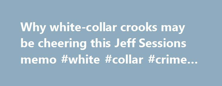 Why white-collar crooks may be cheering this Jeff Sessions memo #white #collar #crime #lawyers http://san-diego.nef2.com/why-white-collar-crooks-may-be-cheering-this-jeff-sessions-memo-white-collar-crime-lawyers/  # YahooFinance Why white-collar crooks may be cheering this Jeff Sessions memo Attorney General Jeff Sessions is focusing on violent crime, not corporate crime. Susan Walsh/AP Late last week, President Donald Trump's budget blueprint was released. Among many other headline-grabbing…