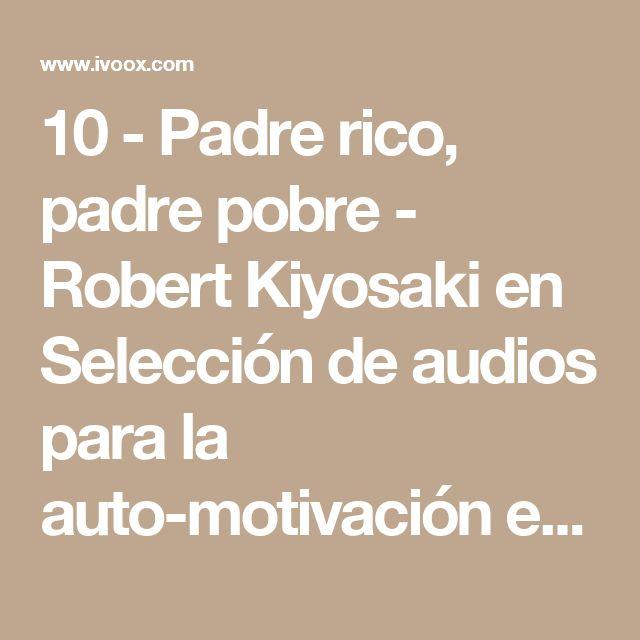 10 - Padre rico, padre pobre - Robert Kiyosaki en Selección de audios para la auto-motivación en mp3(25/02 a las 11:53:31) 03:26:27 4131465  - iVoox