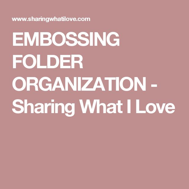 EMBOSSING FOLDER ORGANIZATION - Sharing What I Love