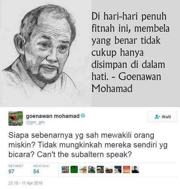 """Goenawan Mohamad & Intelektual Manipulator  """"Siapa sebenarnya yg sah mewakili orang miskin? Tidak mungkinkah mereka sendiri yg bicara? Can't the subaltern speak?"""" (goenawan mohamad @gm_gm) Intelektual Manipulator Mas Goen sudahilah membodohi rakyat Indonesia dengan pelintiran-pelintiran manipulatif ide demagogmu. Apa dikira kita semua nggak pernah mbaca karyanya Gayatri Spivak Can The Subaltern Speak? Konsep itu ditujukan untuk menjelaskan bagaimana dalam rezime intelektual orang-orang…"""