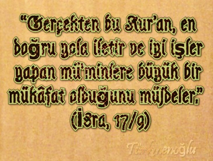 """""""Gerçekten bu Kur'an, en doğru yola iletir ve iyi işler yapan mü'minlere büyük bir mükâfat olduğunu müjdeler.""""    (İsra, 17/9)"""