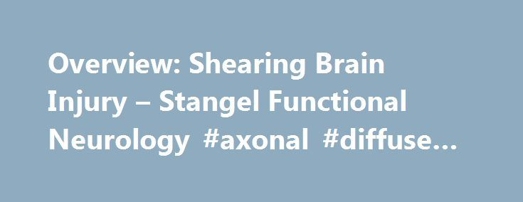 Overview: Shearing Brain Injury – Stangel Functional Neurology #axonal #diffuse #injury http://zimbabwe.remmont.com/overview-shearing-brain-injury-stangel-functional-neurology-axonal-diffuse-injury/  # Overview: Shearing Brain Injury With all the news surrounding concussions this seems like a good time to give you an overview of shearing brain injuries, also known as diffuse brain injury. Shearing brain injury is a name given to a type of brain trauma called diffuse axonal injury (DAI)…