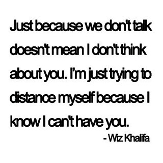 Just because we don't talk doesn't mean I don't think about you. I'm just trying to distance myself because I know I can't have you.