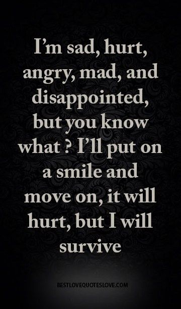 I'm sad, hurt, angry, mad, and disappointed, but you know what ? I'll put on a smile and move on, it will hurt, but I will survive