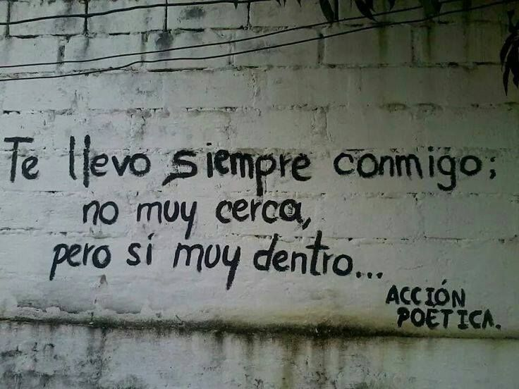 Te llevo siempre conmigo ; no muy cerca pero si muy dentro - i always take you with me, not very close, but within me