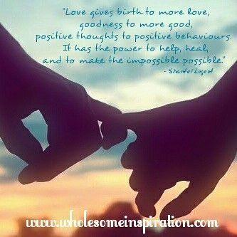 Love gives birth to more love, goodness to more good, positive thoughts to positive behaviours. It has the power to help, heal, and to make the impossible possible.