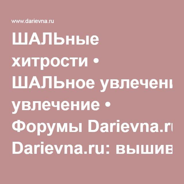 ШАЛЬные хитрости • ШАЛЬное увлечение • Форумы Darievna.ru: вышивка, вязание, готовим вместе и многое другое своими руками