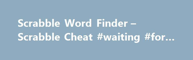 Scrabble Word Finder – Scrabble Cheat #waiting #for #reply http://reply.remmont.com/scrabble-word-finder-scrabble-cheat-waiting-for-reply/  Scrabble Word Finder Use up to 12 letters in our Scrabble word finder. and all valid Scrabble words will be generated. Use up to two ? as wildcards. Our Scrabble Word Finder is the best source for help at Scrabble words. The word search engine we provide also powers a separate Words with Friends cheat. […]
