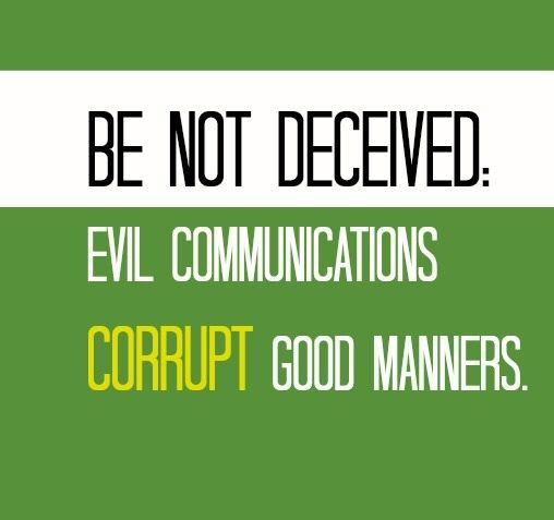 evil communication corrupt good manners essay Geneva study bible {19} be not deceived: evil communications corrupt good manners (19) the conclusion with a sharp exhortation, that they take heed of the wicked company of certain ones and from this he shows where this evil sprang from: warning them to be wise with sobriety to righteousness1 corinthians 15:33 parallel commentaries.