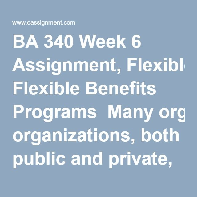 BA 340 Week 6 Assignment, Flexible Benefits Programs  Many organizations, both public and private, use flexible benefits programs to help attract and retain a motivated and high-performing workforce. Using this lead-in as a backdrop, conduct online research and choose an organization, public or private, that has gained popularity because of their flexible benefits program or lack thereof. Write a 1500 word paper based on research from outside resources in which you analyze the…