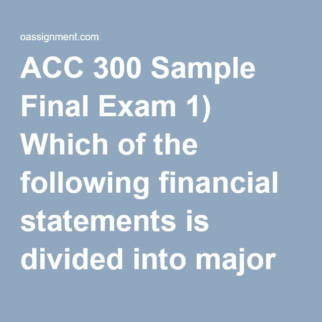 ACC 300 Sample Final Exam 1) Which of the following financial statements is divided into major categories of operation, investing, and financial activities? 2) If services are rendered on account, then 3) Using accrual accounting, expenses are recorded and reported only: 4) Stockholders' equity can be described as claims of 5) The Vintage Laundry Company purchases $6,500 worth of laundry supplies on June 2 and recorded the purchase as an asset. On June 30, an inventory of the laundry…