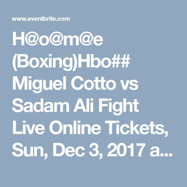 H@o@m@e (Boxing)Hbo## Miguel Cotto vs Sadam Ali Fight Live Online  Tickets, Sun, Dec 3, 2017 at 7:00 PM   Eventbrite