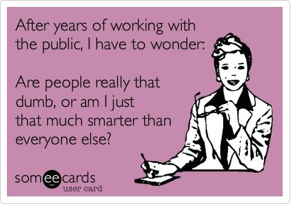 Yes!!Amen, People Are Dumb Quotes, Sometimes I Wonder, Ecards Workplace, Workplace E Cards, So True, Agree, Working With The Public, True Stories