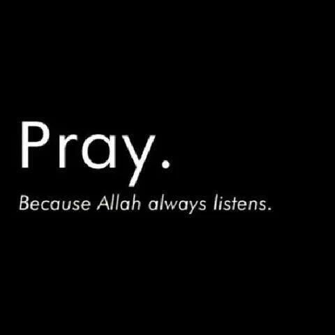 Pray because Allah always listens.