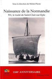 Naissance de la Normandie. 911, le traité de Saint-Clair-sur-Epte. Michel Pierre réunit les conférences de quelques historiens, linguistes et archéologues sur le duché de Normandie, notamment le Vexin normand.