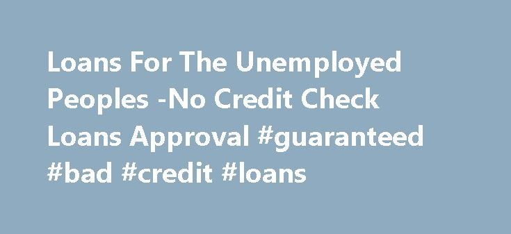 Loans For The Unemployed Peoples -No Credit Check Loans Approval #guaranteed #bad #credit #loans http://loan.remmont.com/loans-for-the-unemployed-peoples-no-credit-check-loans-approval-guaranteed-bad-credit-loans/  #same day loans for unemployed # Use Online Loans for the Unemployed -Survive Hard Situation Unemployment can be the most hard stage in anybody life. At the stage of being without a job you may be suffering from short of finance. There are definite monetary necessities in life…